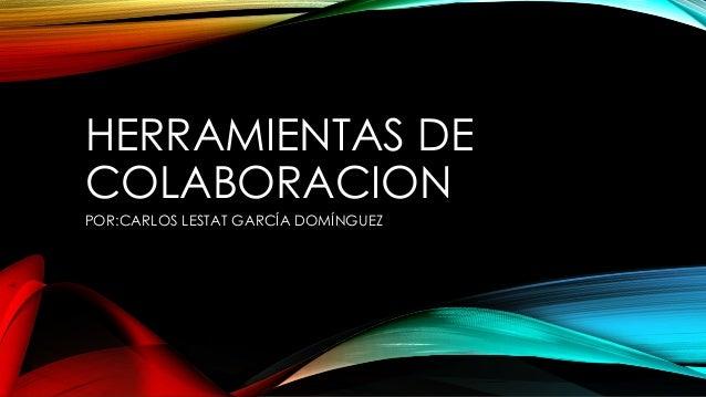 HERRAMIENTAS DE COLABORACION POR:CARLOS LESTAT GARCÍA DOMÍNGUEZ