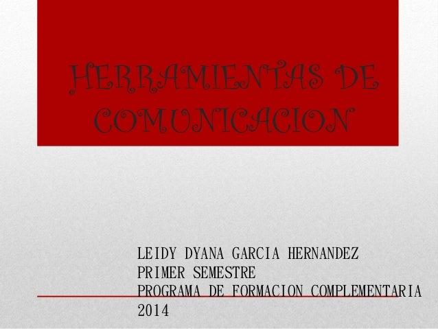 HERRAMIENTAS DE COMUNICACION LEIDY DYANA GARCIA HERNANDEZ PRIMER SEMESTRE PROGRAMA DE FORMACION COMPLEMENTARIA 2014