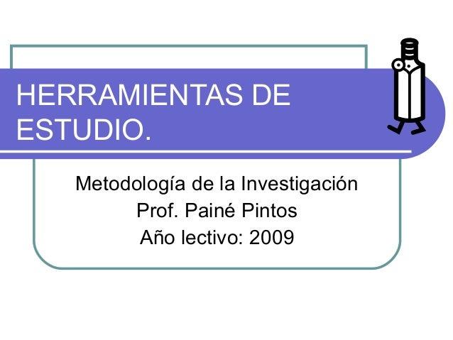 HERRAMIENTAS DE ESTUDIO. Metodología de la Investigación Prof. Painé Pintos Año lectivo: 2009