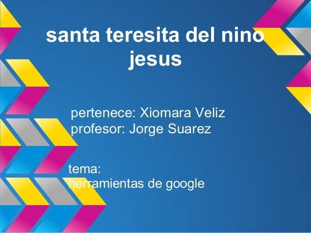 santa teresita del nino         jesus  pertenece: Xiomara Veliz  profesor: Jorge Suarez  tema:  herramientas de google