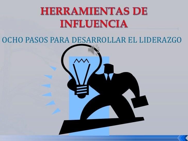 HERRAMIENTAS DE INFLUENCIA<br />OCHO PASOS PARA DESARROLLAR EL LIDERAZGO<br />