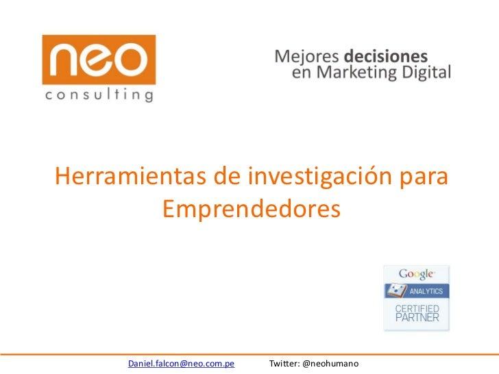 Herramientas de investigación para        Emprendedores      Daniel.falcon@neo.com.pe   Twitter: @neohumano