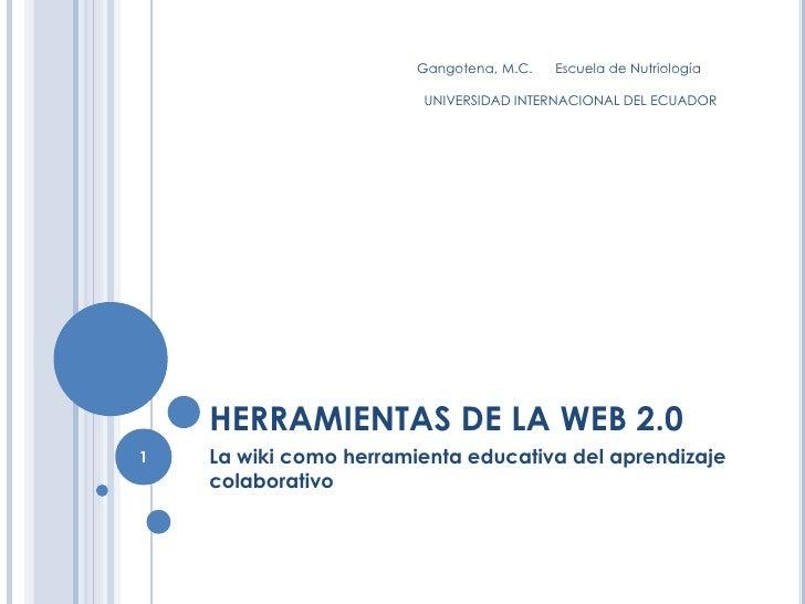 HERRAMIENTAS DE LA WEB 2.0<br />La wiki como herramienta educativa del aprendizaje colaborativo<br />Gangotena, M.C.      ...