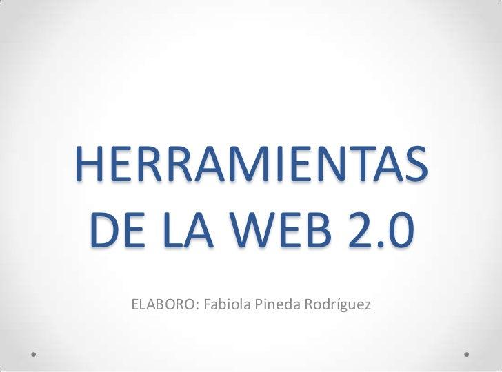 HERRAMIENTASDE LA WEB 2.0  ELABORO: Fabiola Pineda Rodríguez