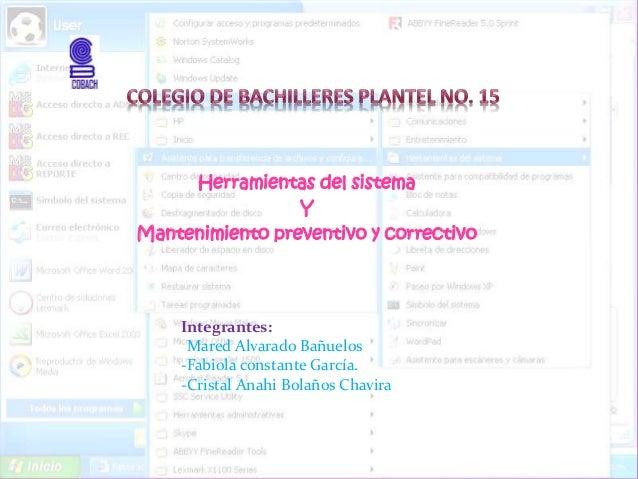 Herramientas del sistema Y Mantenimiento preventivo y correctivo Integrantes: -Mared Alvarado Bañuelos -Fabiola constante ...