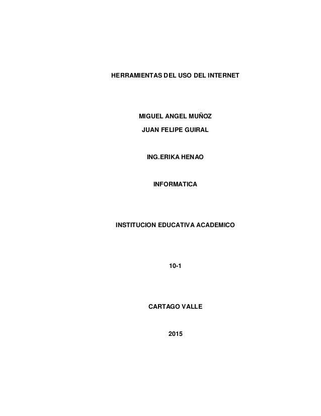 HERRAMIENTAS DEL USO DEL INTERNET MIGUEL ANGEL MUÑOZ JUAN FELIPE GUIRAL ING.ERIKA HENAO INFORMATICA INSTITUCION EDUCATIVA ...