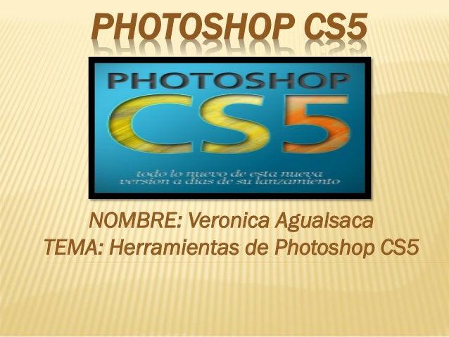PHOTOSHOP CS5  NOMBRE: Veronica Agualsaca TEMA: Herramientas de Photoshop CS5
