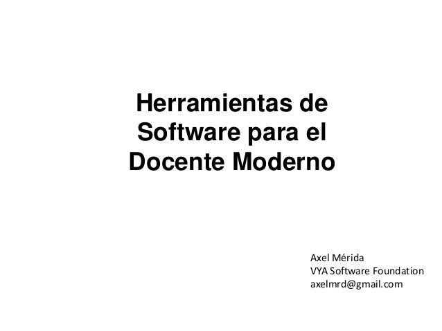 Herramientas de Software para el Docente Moderno Axel Mérida ax_merida@galileo.edu  Axel Mérida VYA Software Foundation ax...