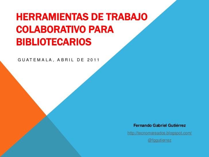 Herramientas de Trabajo Colaborativo para bibliotecarios<br />Guatemala, abril de 2011<br />Fernando Gabriel Gutiérrez<br ...