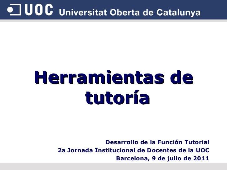 Herramientas de tutoría Desarrollo de la Función Tutorial 2a Jornada Institucional de Docentes de la UOC Barcelona, 9 de j...