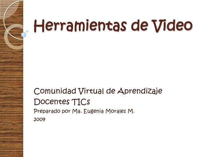 Herramientas de Video<br />Comunidad Virtual de Aprendizaje<br />Docentes TICs<br />Preparado por Ma. Eugenia Morales M.<b...