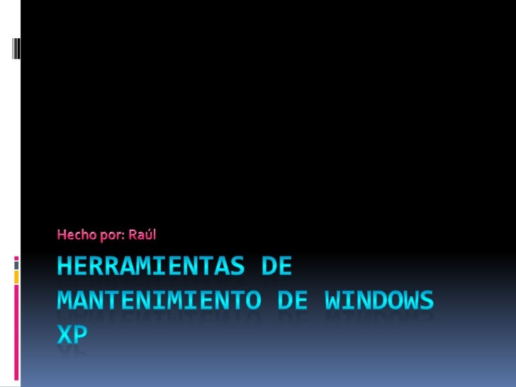 HERRAMIENTAS DE MANTENIMIENTO DE WINDOWS XP<br />Hecho por: Raúl<br />