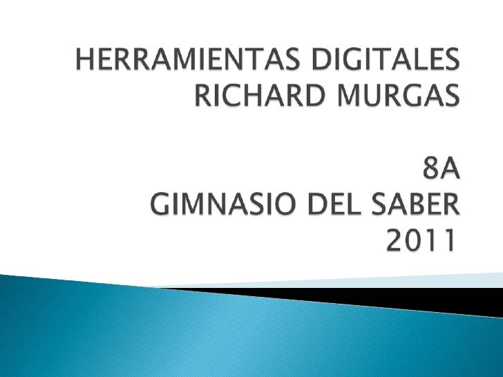 HERRAMIENTAS DIGITALES               RICHARD MURGAS                                            8AGIMNASIO DEL SABER2011<br />