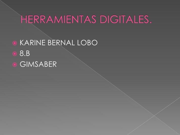 HERRAMIENTAS DIGITALES.<br />KARINE BERNAL LOBO<br />8.B<br />GIMSABER<br />