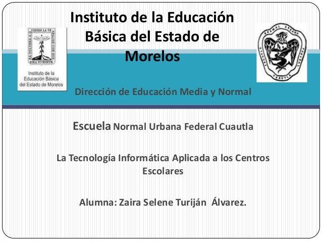 Dirección de Educación Media y Normal EscuelaNormal Urbana Federal Cuautla La Tecnología Informática Aplicada a los Centro...