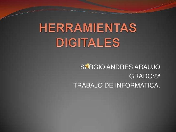 HERRAMIENTAS DIGITALES<br />SERGIO ANDRES ARAUJO<br />GRADO:8ª<br />TRABAJO DE INFORMATICA.<br />