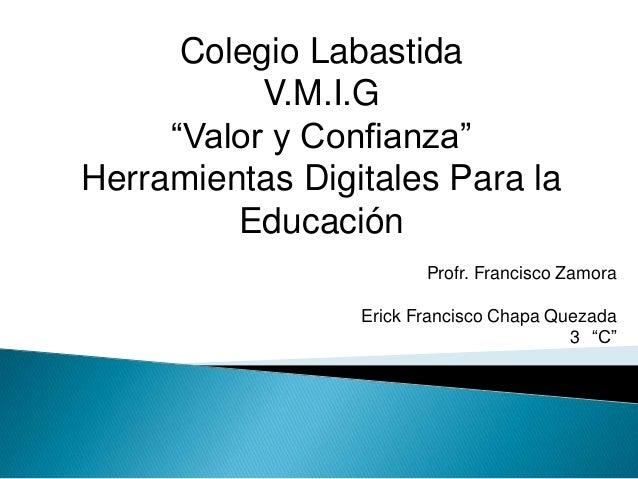 """Colegio LabastidaV.M.I.G""""Valor y Confianza""""Herramientas Digitales Para laEducaciónProfr. Francisco ZamoraErick Francisco C..."""