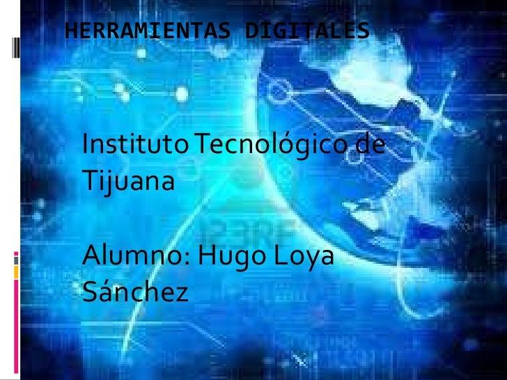 Herramientas Digitales<br />Instituto Tecnológico de TijuanaAlumno: Hugo Loya Sánchez<br />