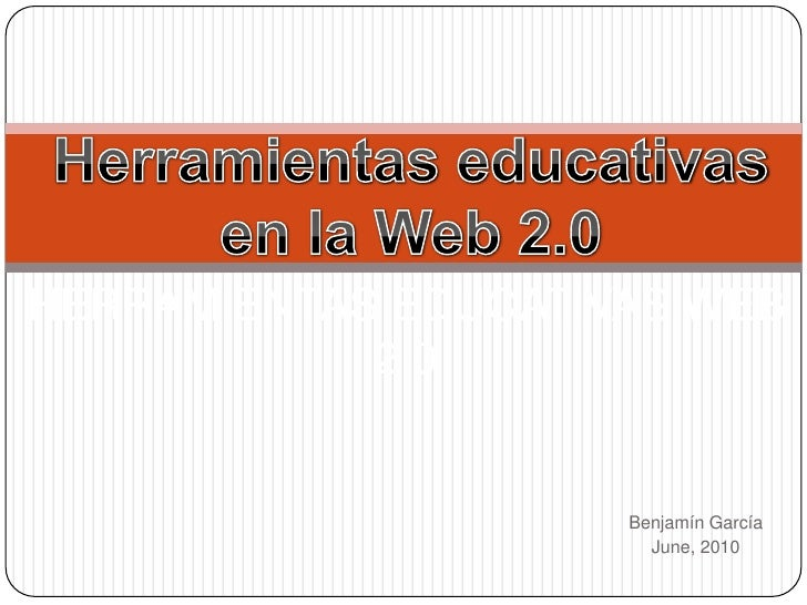 Herramientas educativas<br />en la Web 2.0<br />Herramientas educativas Web 2.0<br />Benjamín García<br />June, 2010<br />