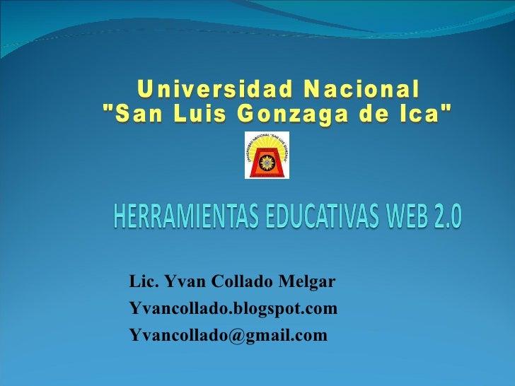 """Lic. Yvan Collado Melgar Yvancollado.blogspot.com Yvancollado @gmail.com Universidad Nacional  """"San Luis Gonzaga de I..."""