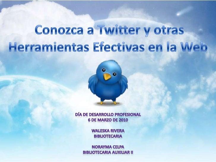 Conozca a Twitter y otrasHerramientas Efectivas en la Web<br />Día de Desarrollo Profesional<br />6 de marzo de 2010<br />...