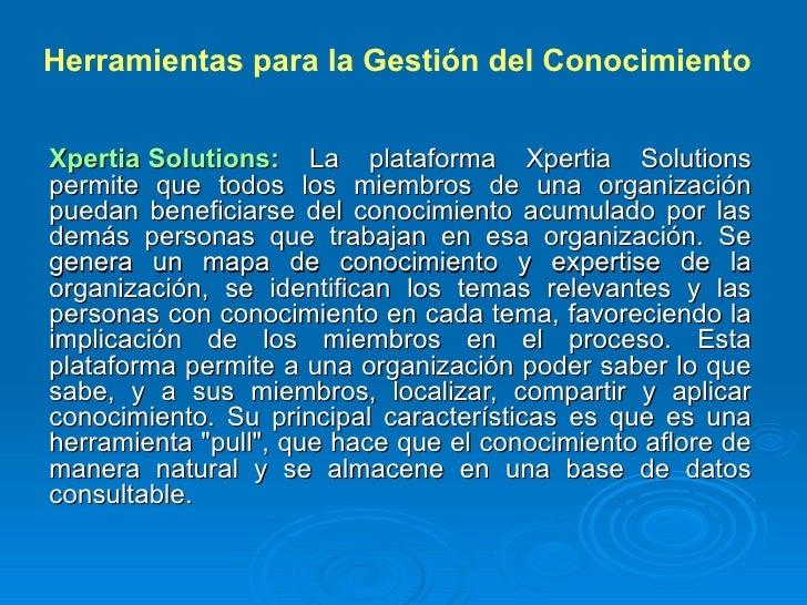 Herramientas para la Gestión del Conocimiento   Xpertia Solutions: La plataforma Xpertia Solutions permite que todos los m...