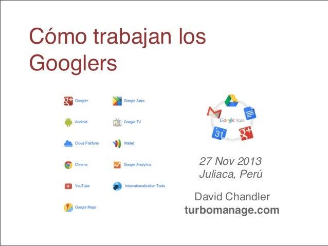 Cómo trabajan los Googlers  27 Nov 2013 Juliaca, Perú David Chandler turbomanage.com