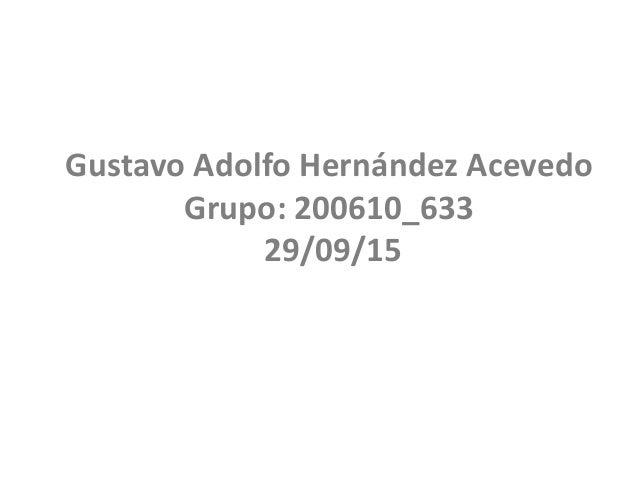 Gustavo Adolfo Hernández Acevedo Grupo: 200610_633 29/09/15