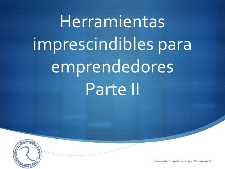 Herramientasimprescindibles para  emprendedores      Parte II                                                S            ...