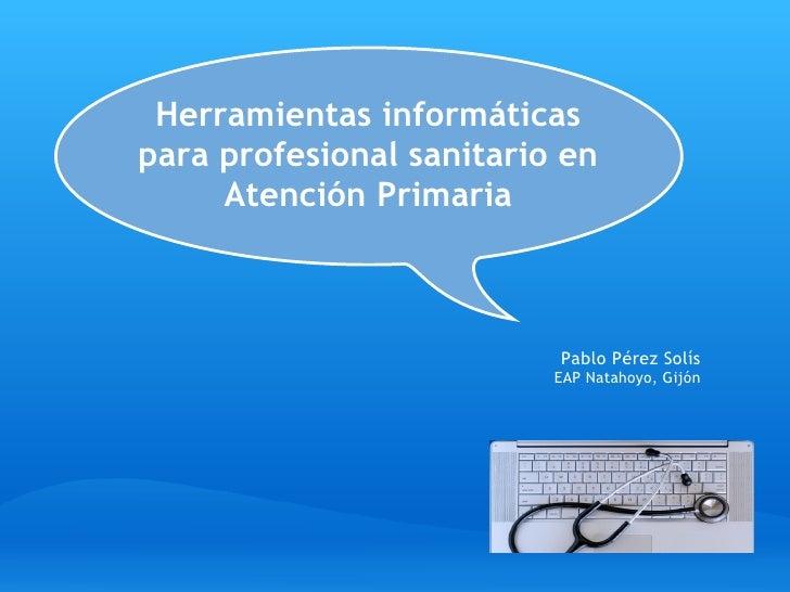 Herramientas informáticas para profesional sanitario en      Atención Primaria                              Pablo Pérez S...