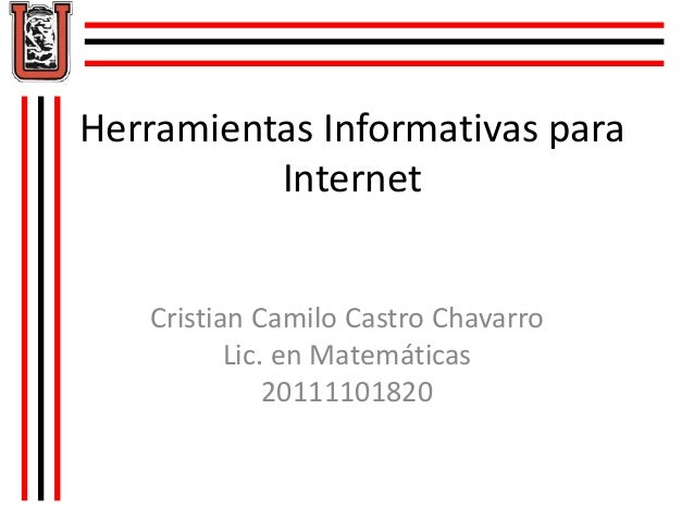 Herramientas Informativas para Internet Cristian Camilo Castro Chavarro Lic. en Matemáticas 20111101820