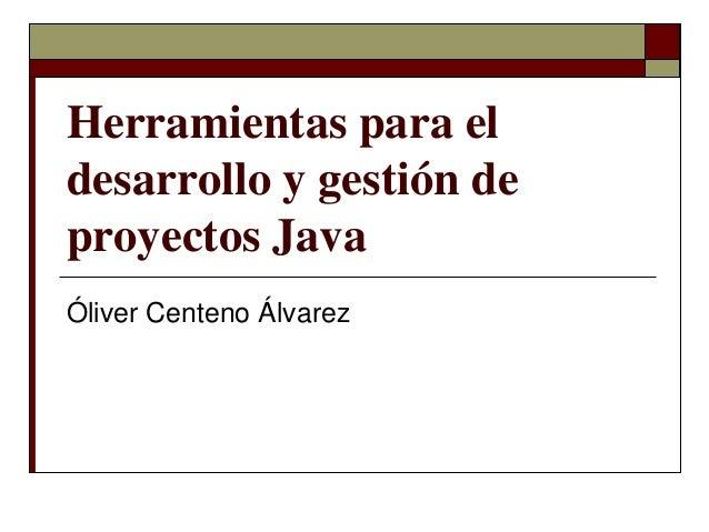 Herramientas para el desarrollo y gestión de proyectos Java Óliver Centeno Álvarez