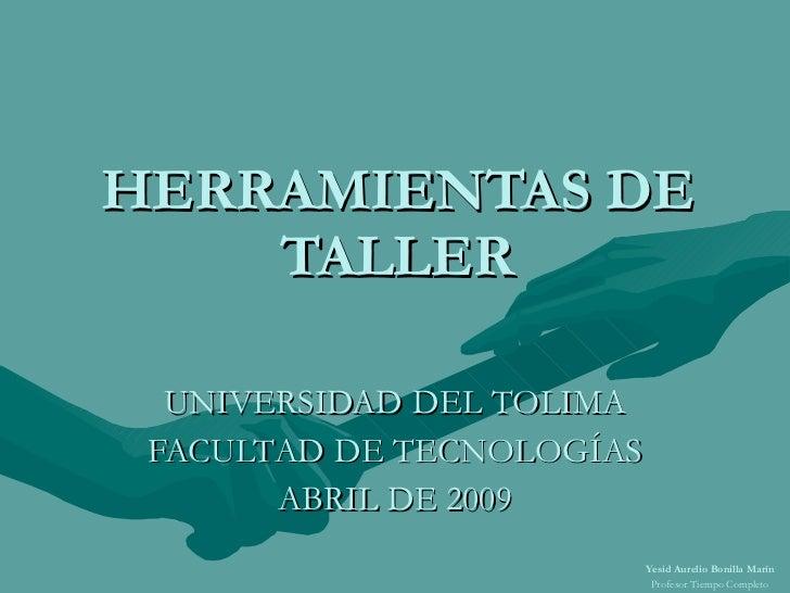 HERRAMIENTAS DE TALLER UNIVERSIDAD DEL TOLIMA FACULTAD DE TECNOLOGÍAS ABRIL DE 2009 Yesid Aurelio Bonilla Marín Profesor T...