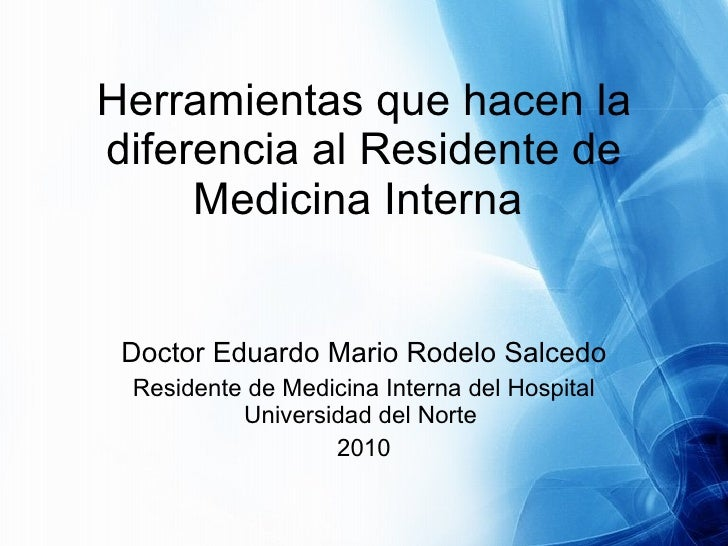 Herramientas que hacen la diferencia al Residente de Medicina Interna  Doctor Eduardo Mario Rodelo Salcedo Residente de Me...