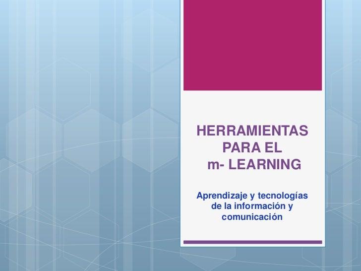 HERRAMIENTAS PARA EL m- LEARNING<br />Aprendizaje y tecnologías de la información y  comunicación <br />