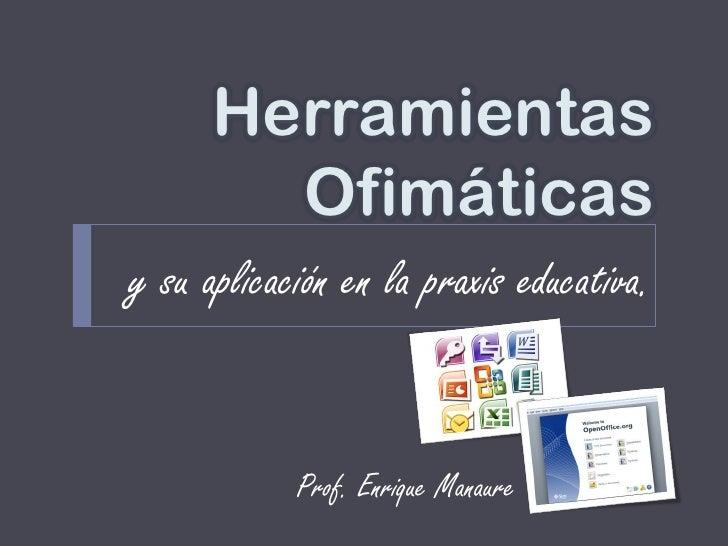 Herramientas        Ofimáticasy su aplicación en la praxis educativa.            Prof. Enrique Manaure