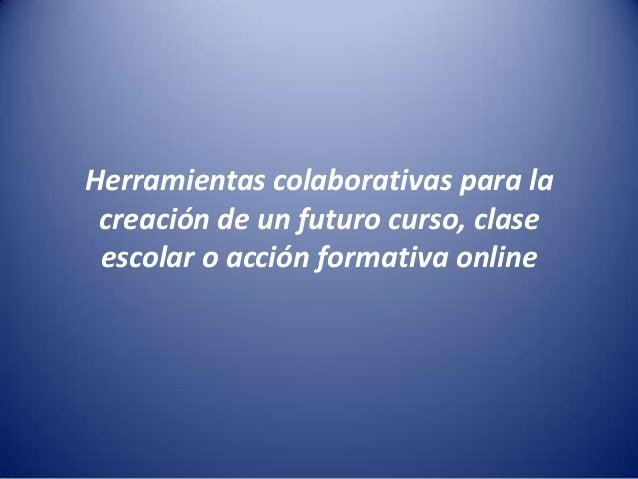 Herramientas colaborativas para la creación de un futuro curso, clase escolar o acción formativa online