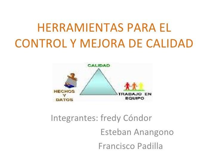 HERRAMIENTAS PARA EL CONTROL Y MEJORA DE CALIDAD Integrantes: fredy Cóndor Esteban Anangono Francisco Padilla