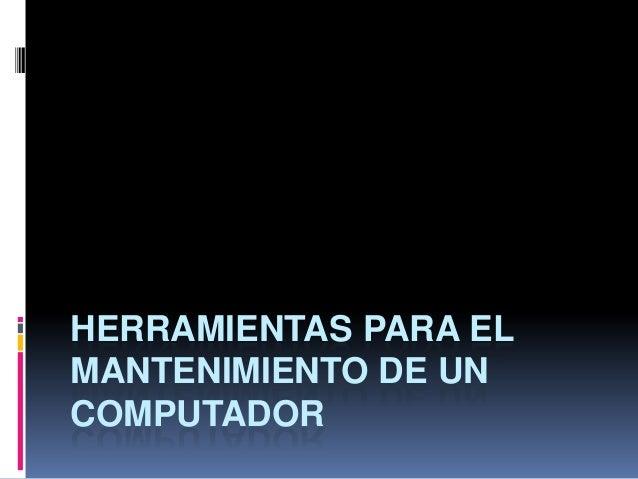 HERRAMIENTAS PARA EL MANTENIMIENTO DE UN COMPUTADOR