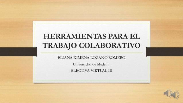 HERRAMIENTAS PARA EL  TRABAJO COLABORATIVO  ELIANA XIMENA LOZANO ROMERO  Universidad de Medellín  ELECTIVA VIRTUAL III