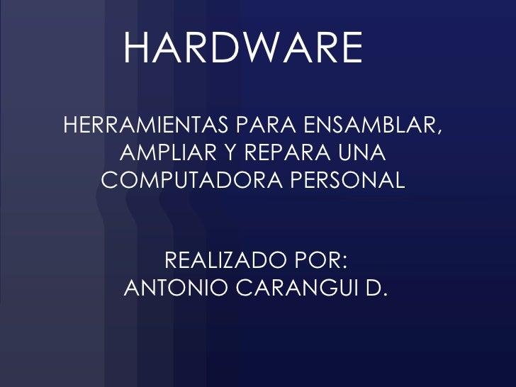 HARDWAREHERRAMIENTAS PARA ENSAMBLAR,    AMPLIAR Y REPARA UNA   COMPUTADORA PERSONAL       REALIZADO POR:    ANTONIO CARANG...