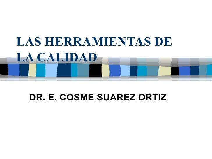 LAS HERRAMIENTAS DE LA CALIDAD DR. E. COSME SUAREZ ORTIZ