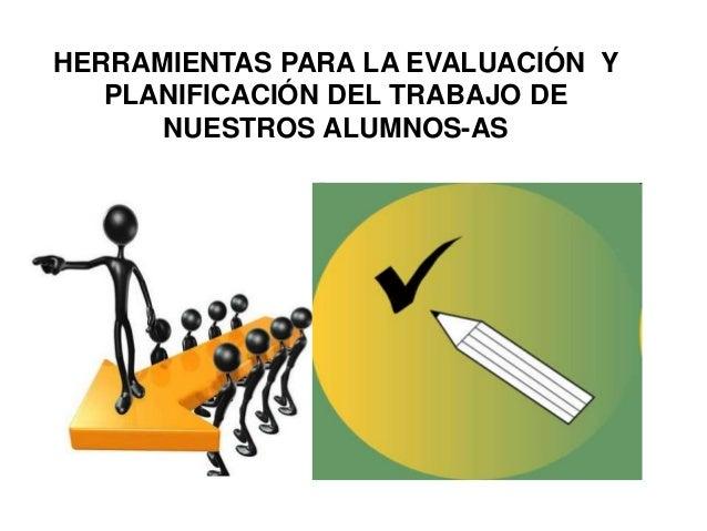 HERRAMIENTAS PARA LA EVALUACIÓN Y PLANIFICACIÓN DEL TRABAJO DE NUESTROS ALUMNOS-AS