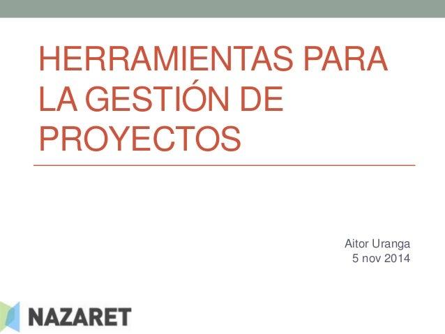HERRAMIENTAS PARA  LA GESTIÓN DE  PROYECTOS  Aitor Uranga  5 nov 2014