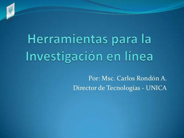 Herramientas para la Investigación en línea<br />Por: Msc. Carlos Rondón A.<br />Director de Tecnologías - UNICA<br />