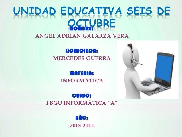 UNIDAD EDUCATIVA SEIS DE OCTUBRE NOMBRE: ANGEL ADRIAN GALARZA VERA LICENCIADA: MERCEDES GUERRA MATERIA: INFORMÁTICA CURSO:...