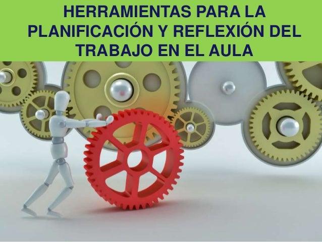 HERRAMIENTAS PARA LA PLANIFICACIÓN Y REFLEXIÓN DEL TRABAJO EN EL AULA