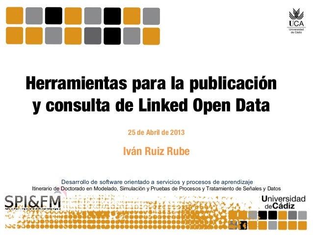 Iván Ruiz RubeHerramientas para la publicacióny consulta de Linked Open Data25 de Abril de 2013Desarrollo de software orie...
