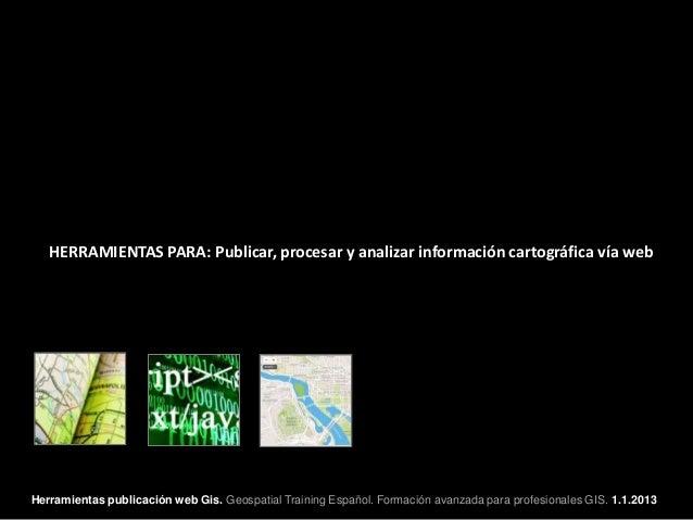 HERRAMIENTAS PARA: Publicar, procesar y analizar información cartográfica vía webHerramientas publicación web Gis. Geospat...