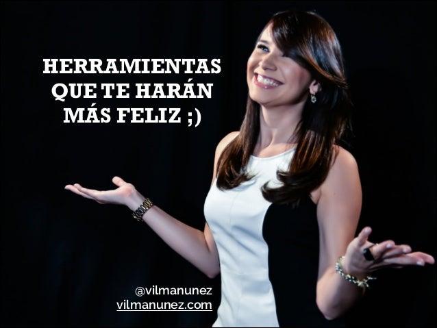 HERRAMIENTAS QUE TE HARÁN MÁS FELIZ ;)  @vilmanunez vilmanunez.com